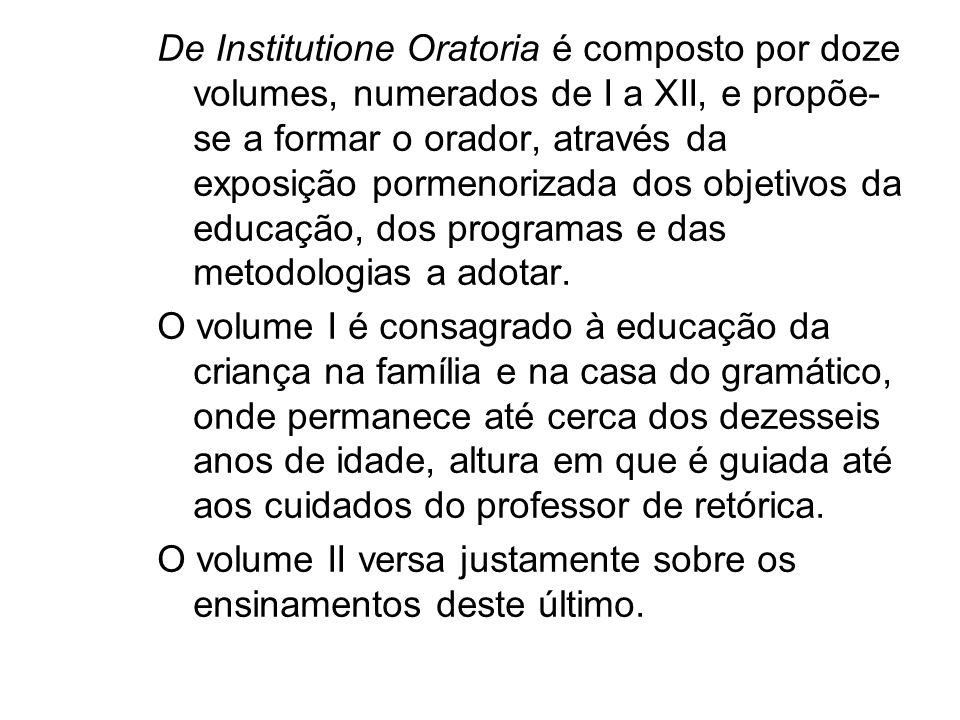 De Institutione Oratoria é composto por doze volumes, numerados de I a XII, e propõe- se a formar o orador, através da exposição pormenorizada dos obj