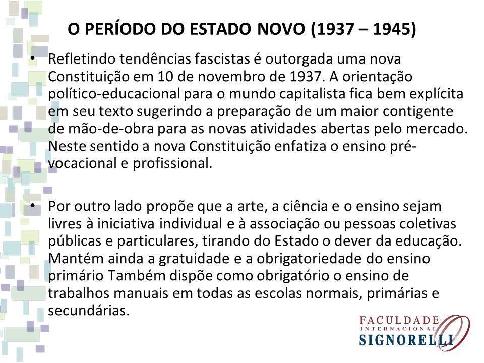 O PERÍODO DO ESTADO NOVO (1937 – 1945) Refletindo tendências fascistas é outorgada uma nova Constituição em 10 de novembro de 1937. A orientação polít