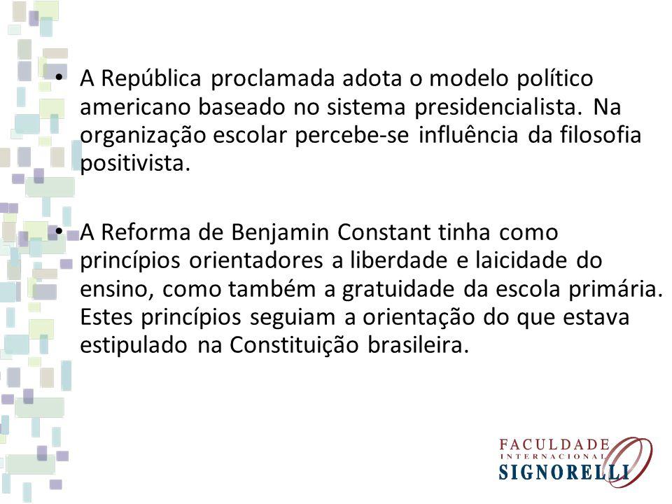 A República proclamada adota o modelo político americano baseado no sistema presidencialista. Na organização escolar percebe-se influência da filosofi