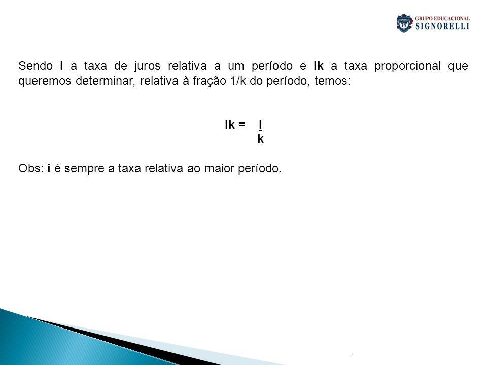 . Sendo i a taxa de juros relativa a um período e ik a taxa proporcional que queremos determinar, relativa à fração 1/k do período, temos: ik = i k Ob