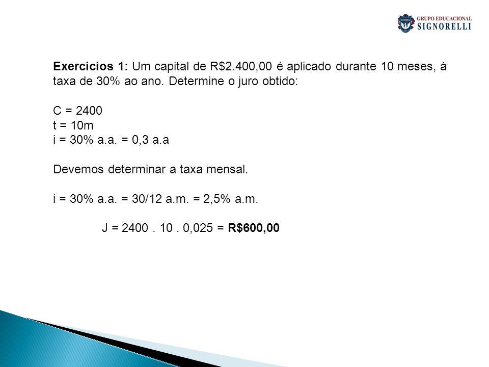 Exercicios 1: Um capital de R$2.400,00 é aplicado durante 10 meses, à taxa de 30% ao ano. Determine o juro obtido: C = 2400 t = 10m i = 30% a.a. = 0,3