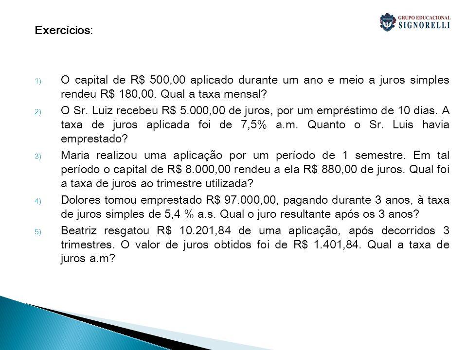 Exercícios: 1) O capital de R$ 500,00 aplicado durante um ano e meio a juros simples rendeu R$ 180,00. Qual a taxa mensal? 2) O Sr. Luiz recebeu R$ 5.