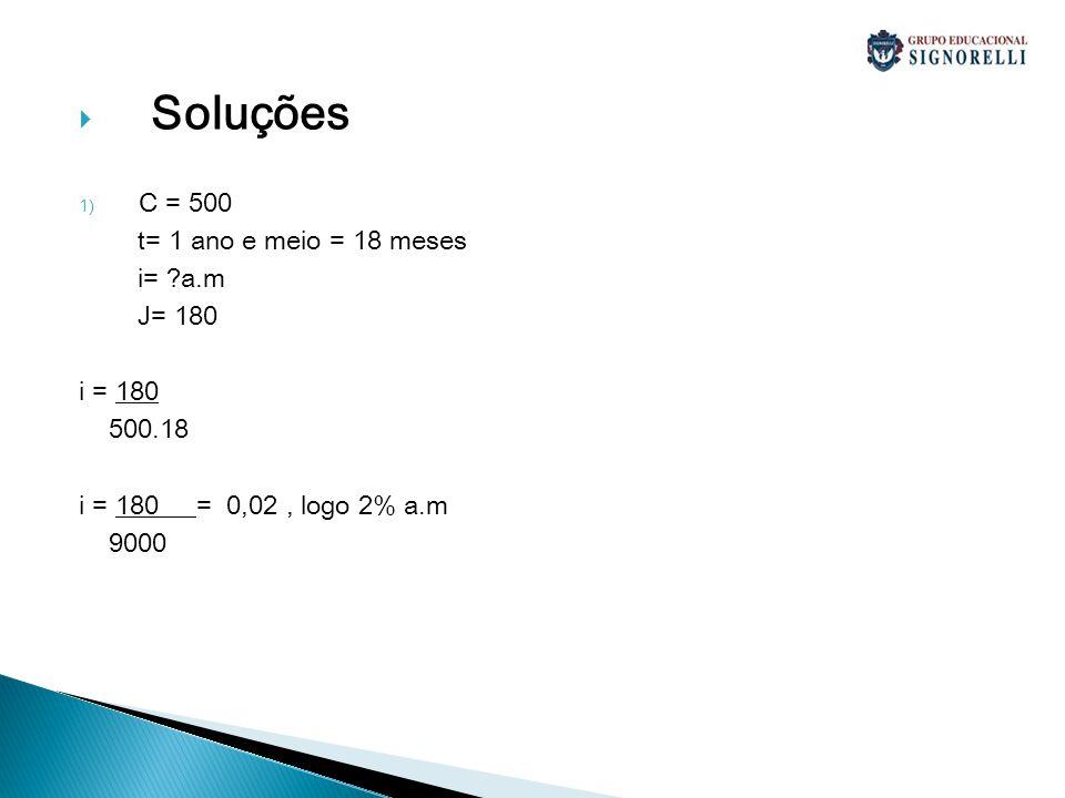 Soluções 1) C = 500 t= 1 ano e meio = 18 meses i= ?a.m J= 180 i = 180 500.18 i = 180 = 0,02, logo 2% a.m 9000
