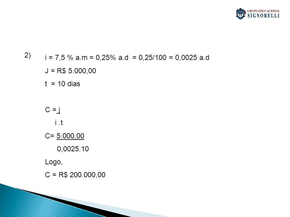2) i = 7,5 % a.m = 0,25% a.d = 0,25/100 = 0,0025 a.d J = R$ 5.000,00 t = 10 dias C = j i.t C= 5.000,00 0,0025.10 Logo, C = R$ 200.000,00