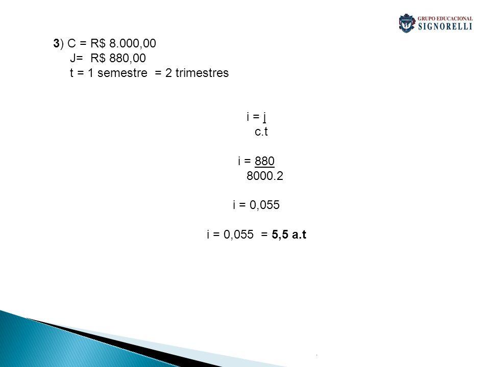 . 4) C = R$ 97.000,00 i = 5,4 a.s = 5,4/100 = 0,054 a.s t= 3 anos = 6 semestres J = 97.000,00*0,054*6 = R$ 31.428,00 5) C= R$ 8.800,00 J = R$ 1.401,84 t = 3 trimestres = 9 meses i = j c.t I = 1.401,84 = i = 0,0177, logo 1,77% a.m 8.800*9