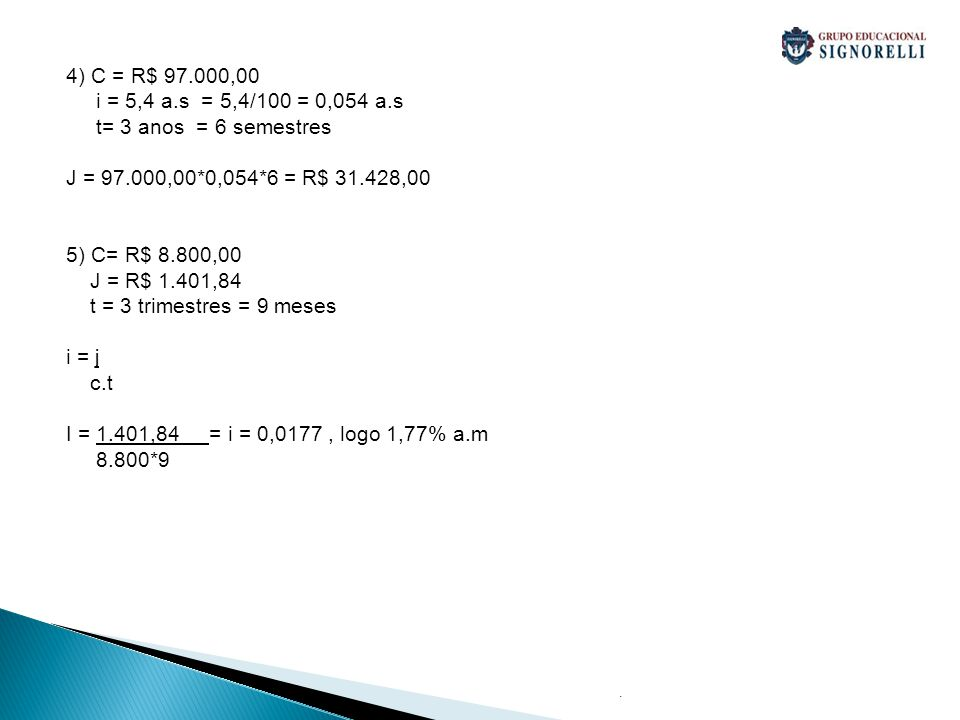 . 4) C = R$ 97.000,00 i = 5,4 a.s = 5,4/100 = 0,054 a.s t= 3 anos = 6 semestres J = 97.000,00*0,054*6 = R$ 31.428,00 5) C= R$ 8.800,00 J = R$ 1.401,84