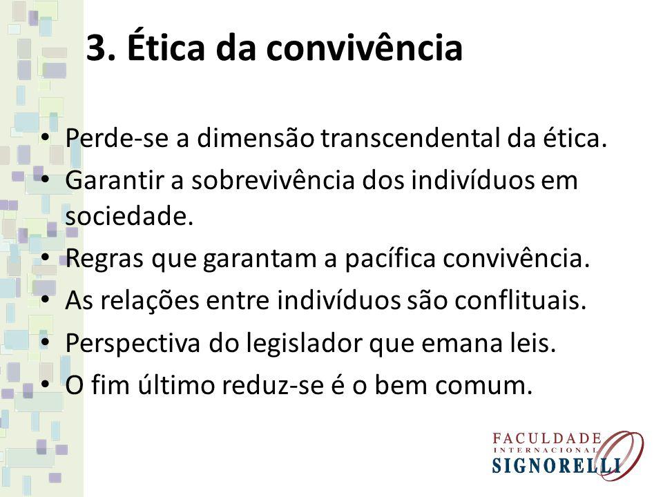 3. Ética da convivência Perde-se a dimensão transcendental da ética. Garantir a sobrevivência dos indivíduos em sociedade. Regras que garantam a pacíf