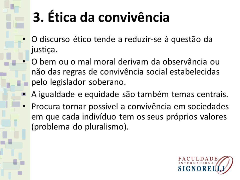 3. Ética da convivência O discurso ético tende a reduzir-se à questão da justiça. O bem ou o mal moral derivam da observância ou não das regras de con
