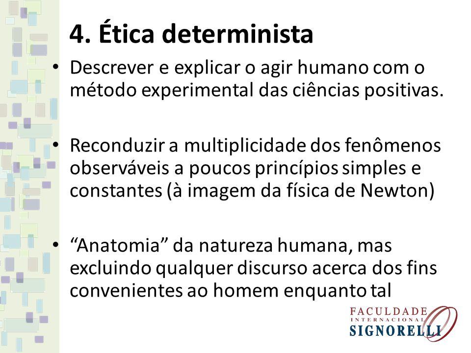 4. Ética determinista Descrever e explicar o agir humano com o método experimental das ciências positivas. Reconduzir a multiplicidade dos fenômenos o