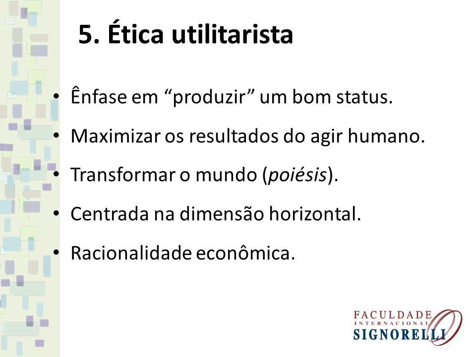 5. Ética utilitarista Ênfase em produzir um bom status. Maximizar os resultados do agir humano. Transformar o mundo (poiésis). Centrada na dimensão ho