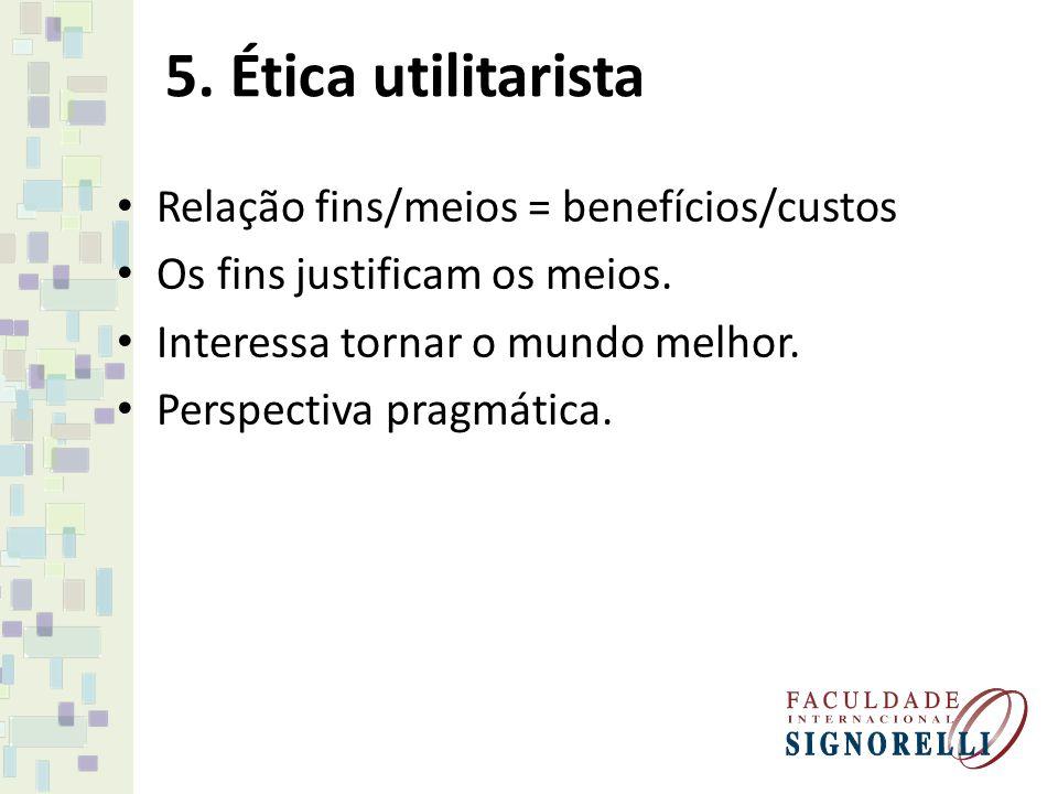 5. Ética utilitarista Relação fins/meios = benefícios/custos Os fins justificam os meios. Interessa tornar o mundo melhor. Perspectiva pragmática.