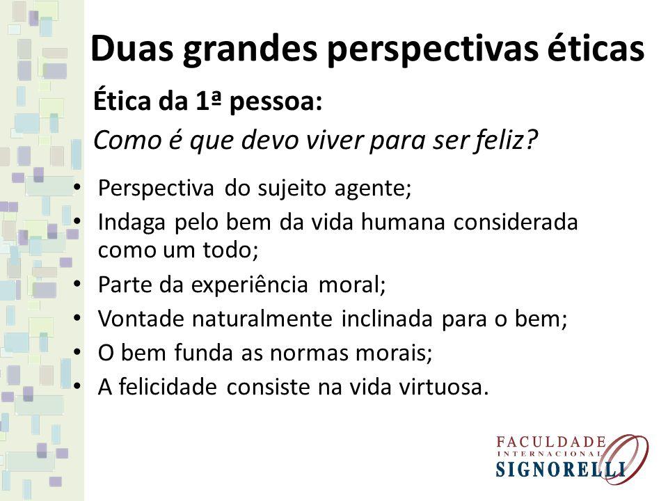 Duas grandes perspectivas éticas Ética da 1ª pessoa: Como é que devo viver para ser feliz? Perspectiva do sujeito agente; Indaga pelo bem da vida huma