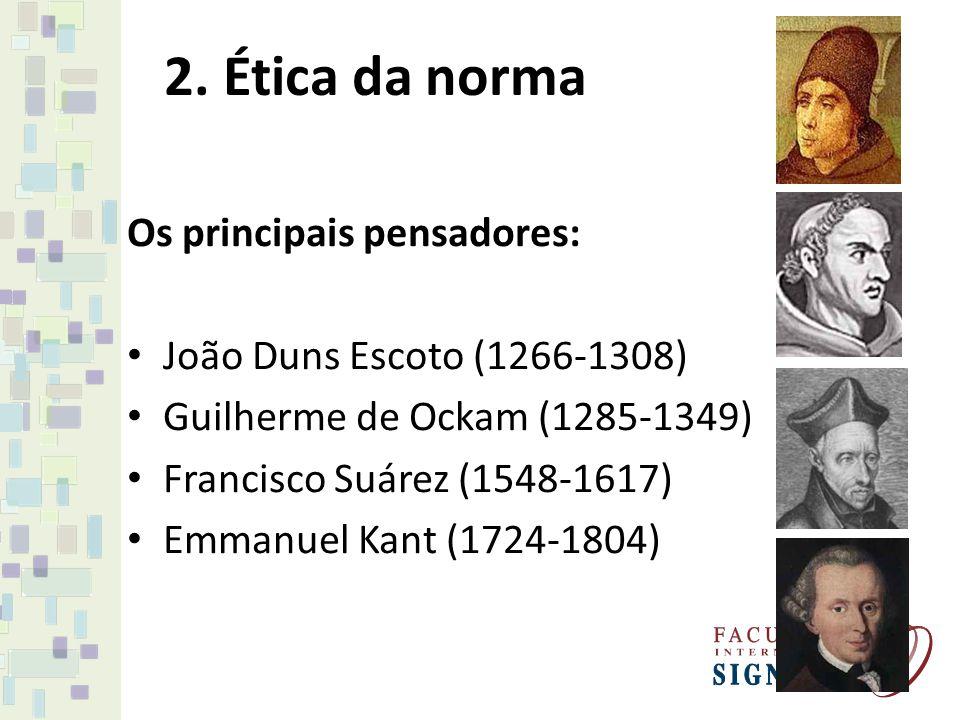2. Ética da norma Os principais pensadores: João Duns Escoto (1266-1308) Guilherme de Ockam (1285-1349) Francisco Suárez (1548-1617) Emmanuel Kant (17