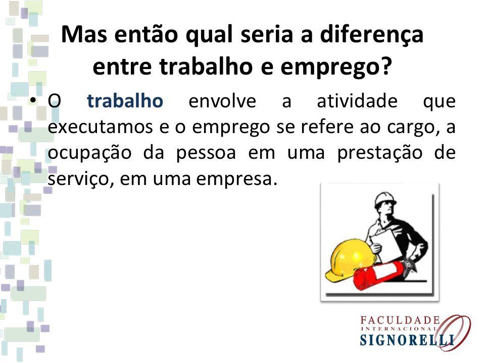 Mas então qual seria a diferença entre trabalho e emprego? O trabalho envolve a atividade que executamos e o emprego se refere ao cargo, a ocupação da