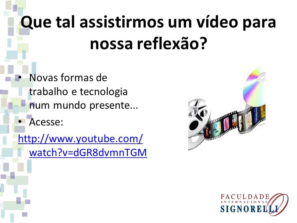 Que tal assistirmos um vídeo para nossa reflexão? Novas formas de trabalho e tecnologia num mundo presente... Acesse: http://www.youtube.com/ watch?v=