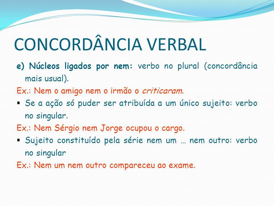 CONCORDÂNCIA VERBAL f) Núcleos ligados por com: quando se pretende dar a mesma importância a todos os núcleos: verbo no plural Ex.: O pedreiro com seu ajudante chegaram cedo.