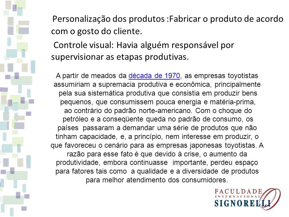 Personalização dos produtos :Fabricar o produto de acordo com o gosto do cliente. Controle visual: Havia alguém responsável por supervisionar as etapa