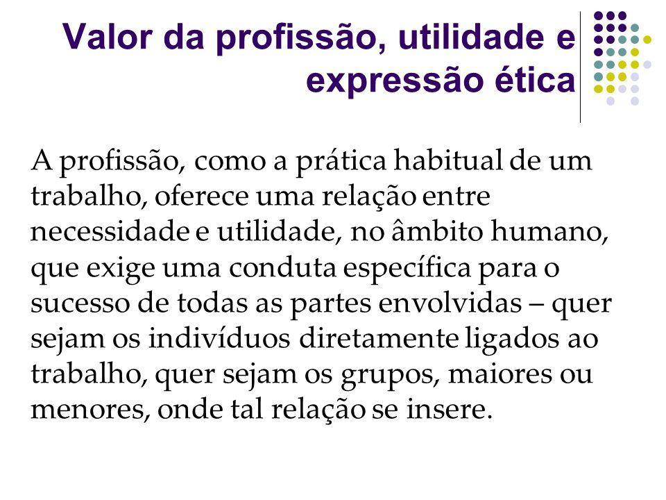 Valor da profissão, utilidade e expressão ética A profissão, como a prática habitual de um trabalho, oferece uma relação entre necessidade e utilidade