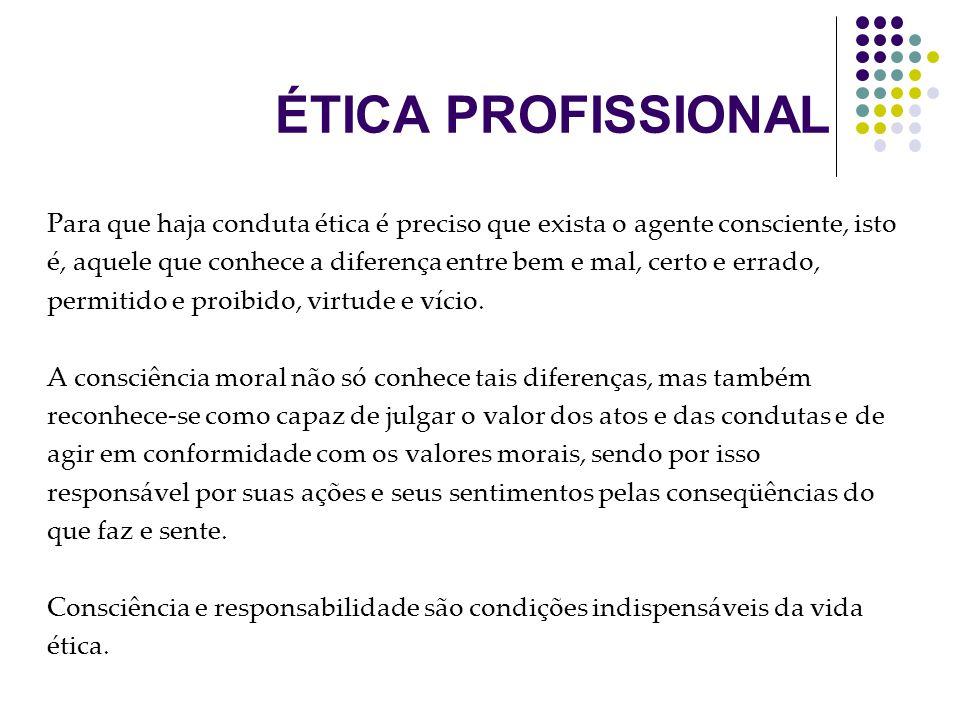 ÉTICA PROFISSIONAL Para que haja conduta ética é preciso que exista o agente consciente, isto é, aquele que conhece a diferença entre bem e mal, certo e errado, permitido e proibido, virtude e vício.
