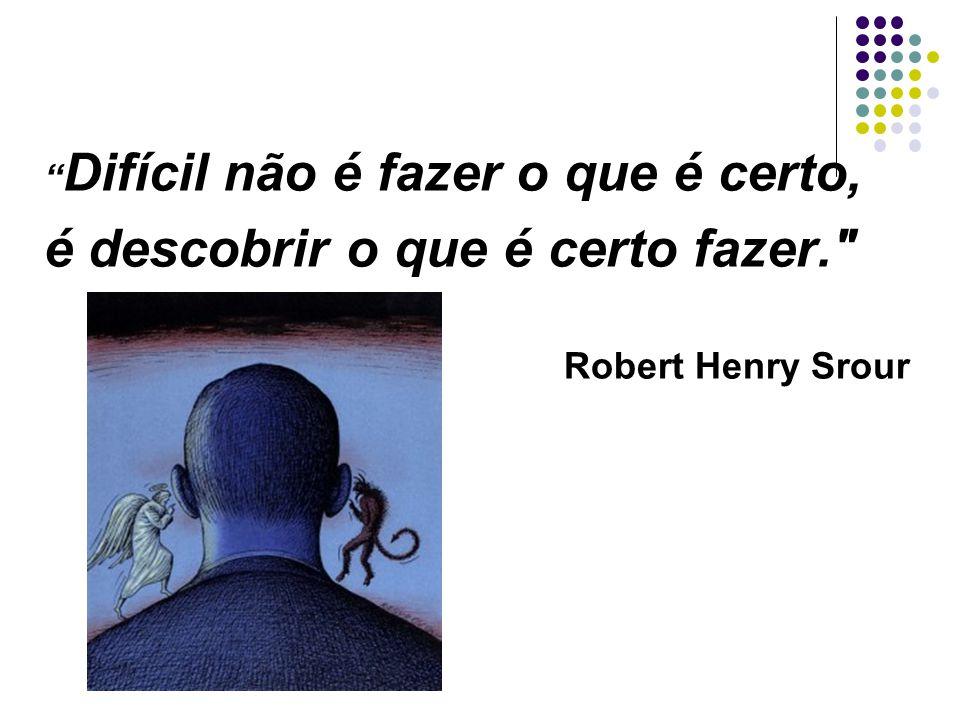 Difícil não é fazer o que é certo, é descobrir o que é certo fazer. Robert Henry Srour