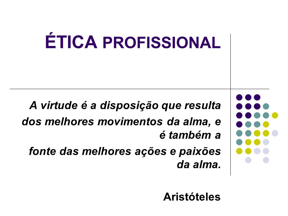 ÉTICA PROFISSIONAL A virtude é a disposição que resulta dos melhores movimentos da alma, e é também a fonte das melhores ações e paixões da alma. Aris