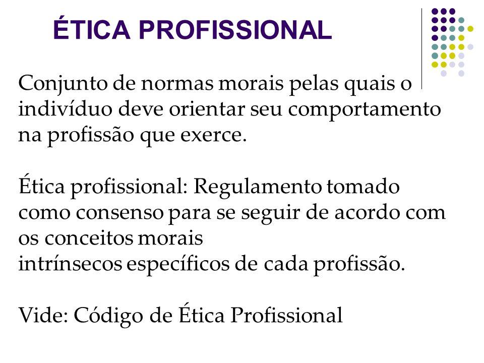 ÉTICA PROFISSIONAL Conjunto de normas morais pelas quais o indivíduo deve orientar seu comportamento na profissão que exerce.