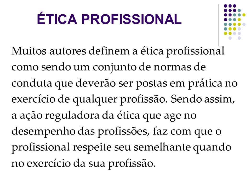 Muitos autores definem a ética profissional como sendo um conjunto de normas de conduta que deverão ser postas em prática no exercício de qualquer pro