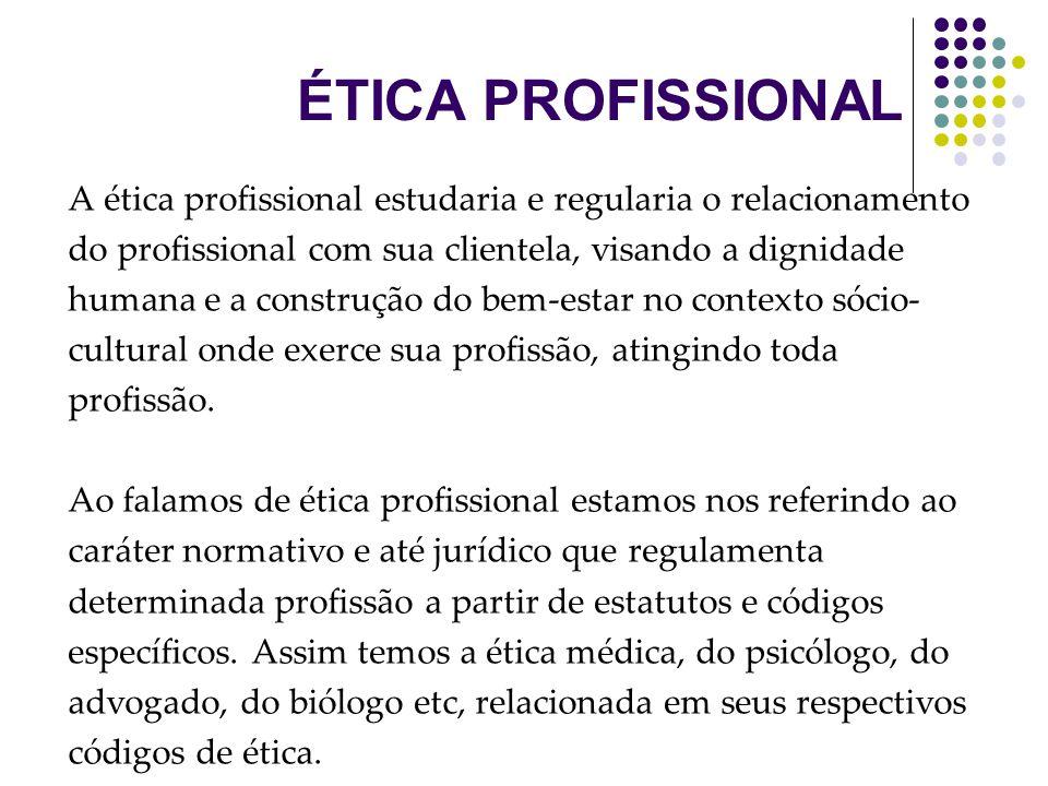 A ética profissional estudaria e regularia o relacionamento do profissional com sua clientela, visando a dignidade humana e a construção do bem-estar no contexto sócio- cultural onde exerce sua profissão, atingindo toda profissão.