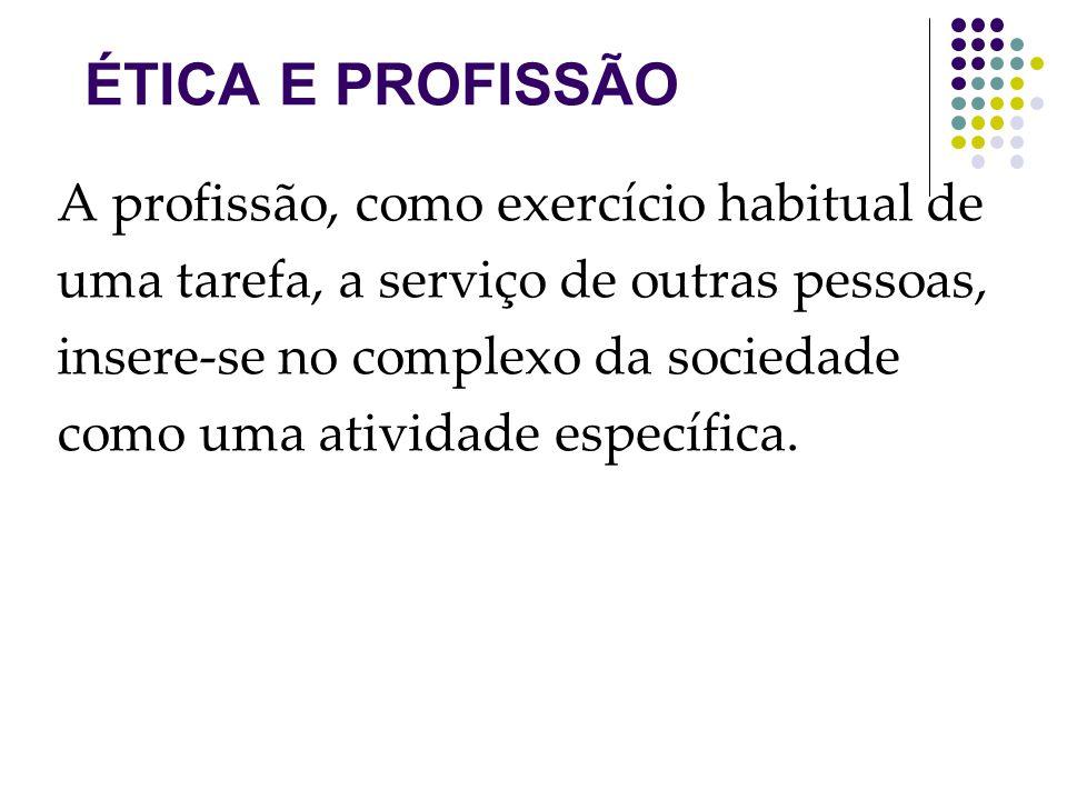 ÉTICA E PROFISSÃO A profissão, como exercício habitual de uma tarefa, a serviço de outras pessoas, insere-se no complexo da sociedade como uma atividade específica.