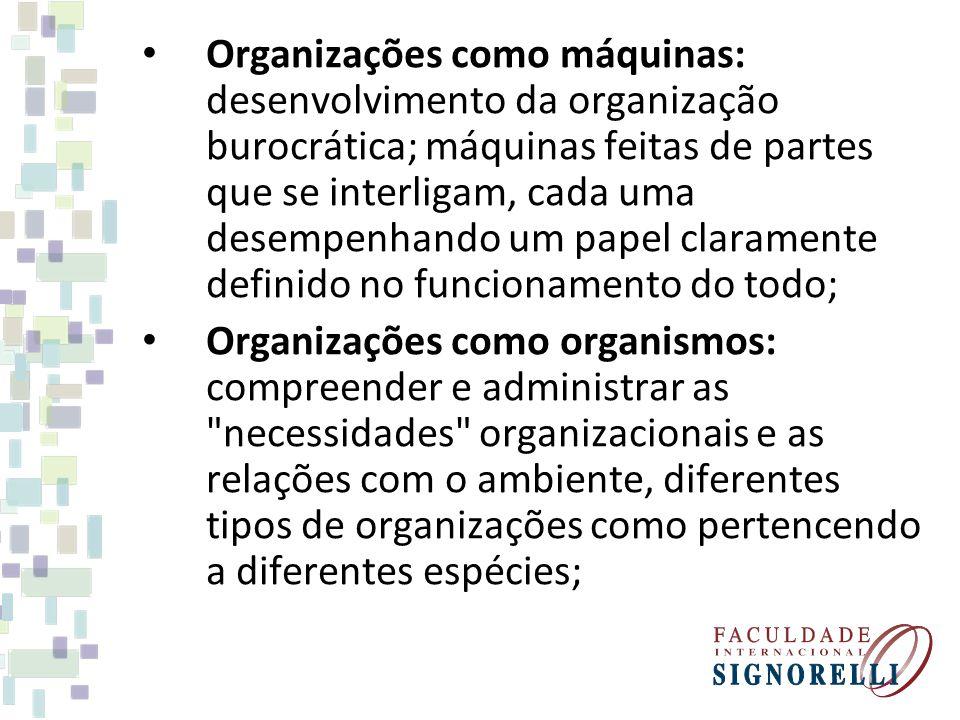 Organizações como máquinas: desenvolvimento da organização burocrática; máquinas feitas de partes que se interligam, cada uma desempenhando um papel claramente definido no funcionamento do todo; Organizações como organismos: compreender e administrar as necessidades organizacionais e as relações com o ambiente, diferentes tipos de organizações como pertencendo a diferentes espécies;