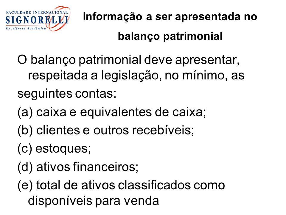 Informação a ser apresentada no balanço patrimonial O balanço patrimonial deve apresentar, respeitada a legislação, no mínimo, as seguintes contas: (a