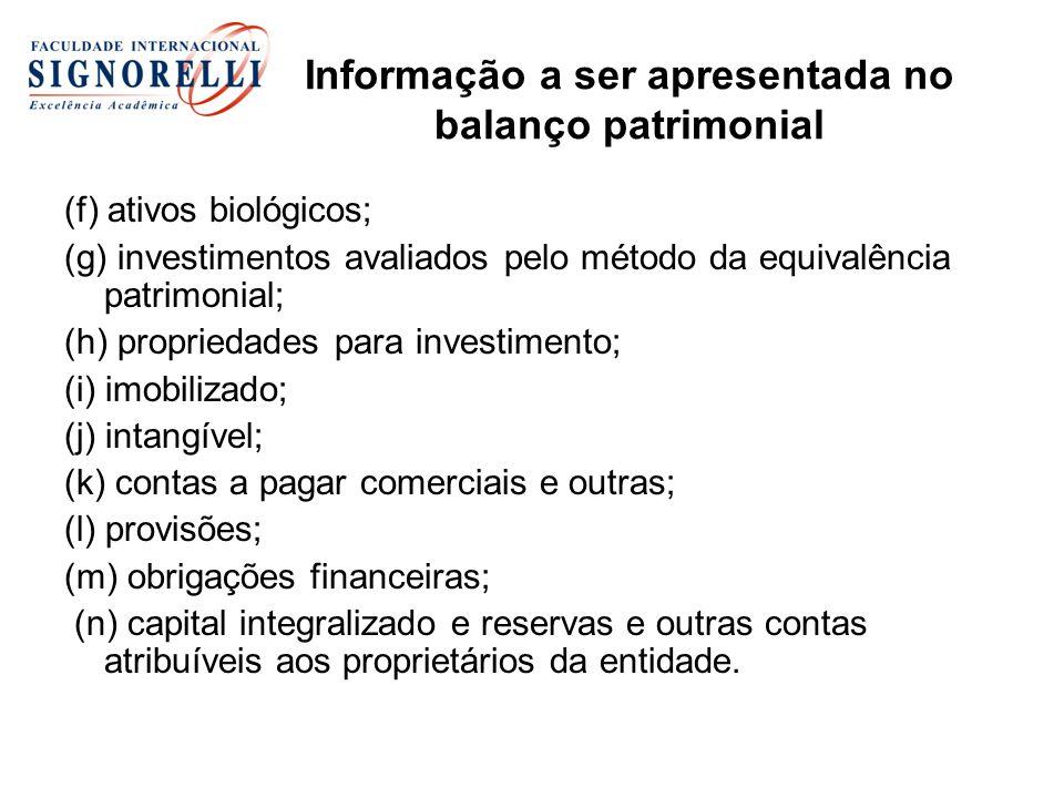 Informação a ser apresentada no balanço patrimonial (f) ativos biológicos; (g) investimentos avaliados pelo método da equivalência patrimonial; (h) propriedades para investimento; (i) imobilizado; (j) intangível; (k) contas a pagar comerciais e outras; (l) provisões; (m) obrigações financeiras; (n) capital integralizado e reservas e outras contas atribuíveis aos proprietários da entidade.