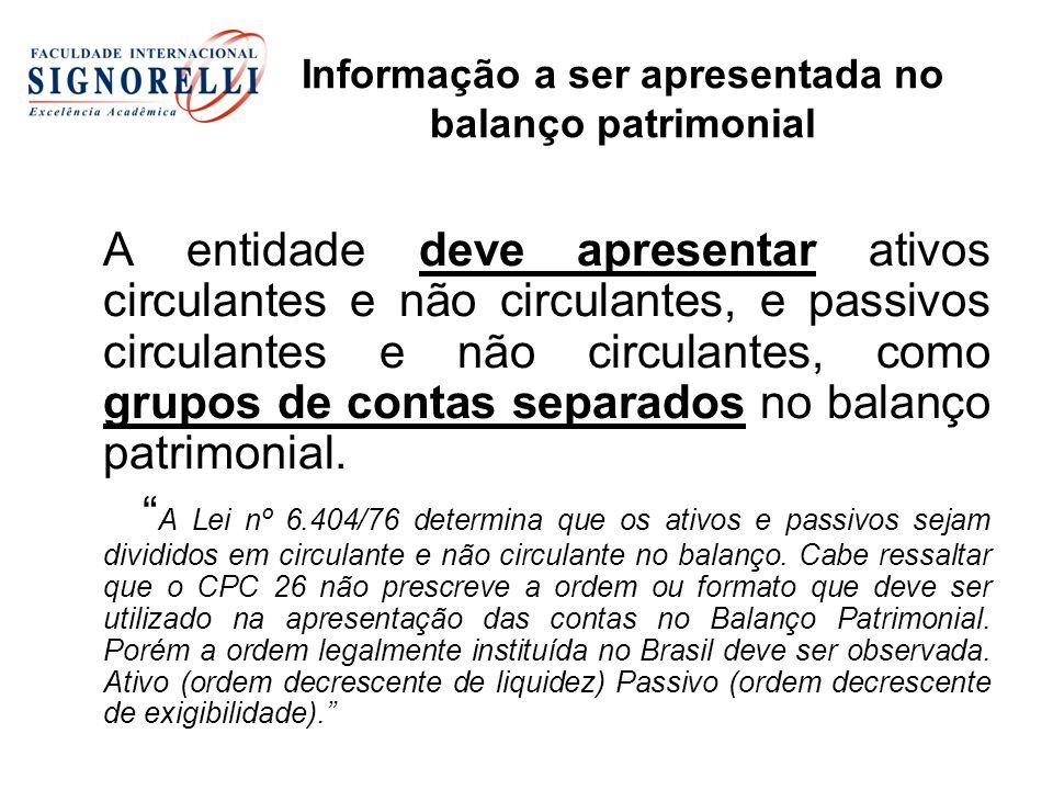 Informação a ser apresentada no balanço patrimonial A entidade deve apresentar ativos circulantes e não circulantes, e passivos circulantes e não circulantes, como grupos de contas separados no balanço patrimonial.