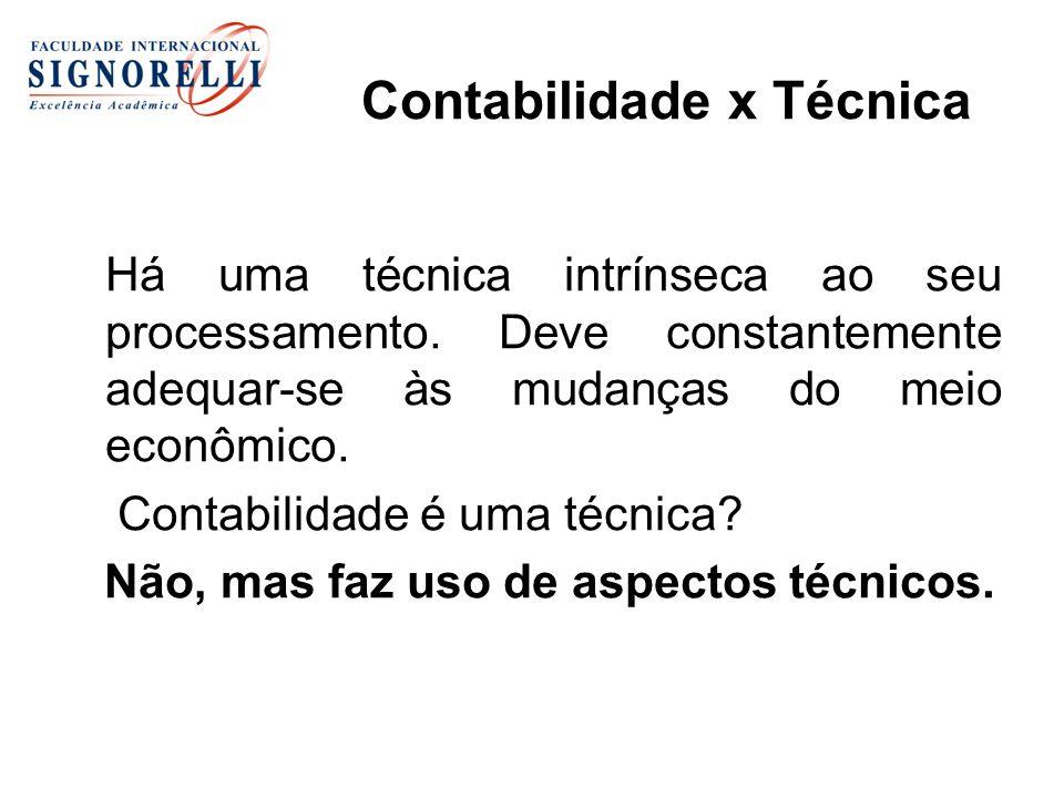 Contabilidade x Técnica Há uma técnica intrínseca ao seu processamento. Deve constantemente adequar-se às mudanças do meio econômico. Contabilidade é
