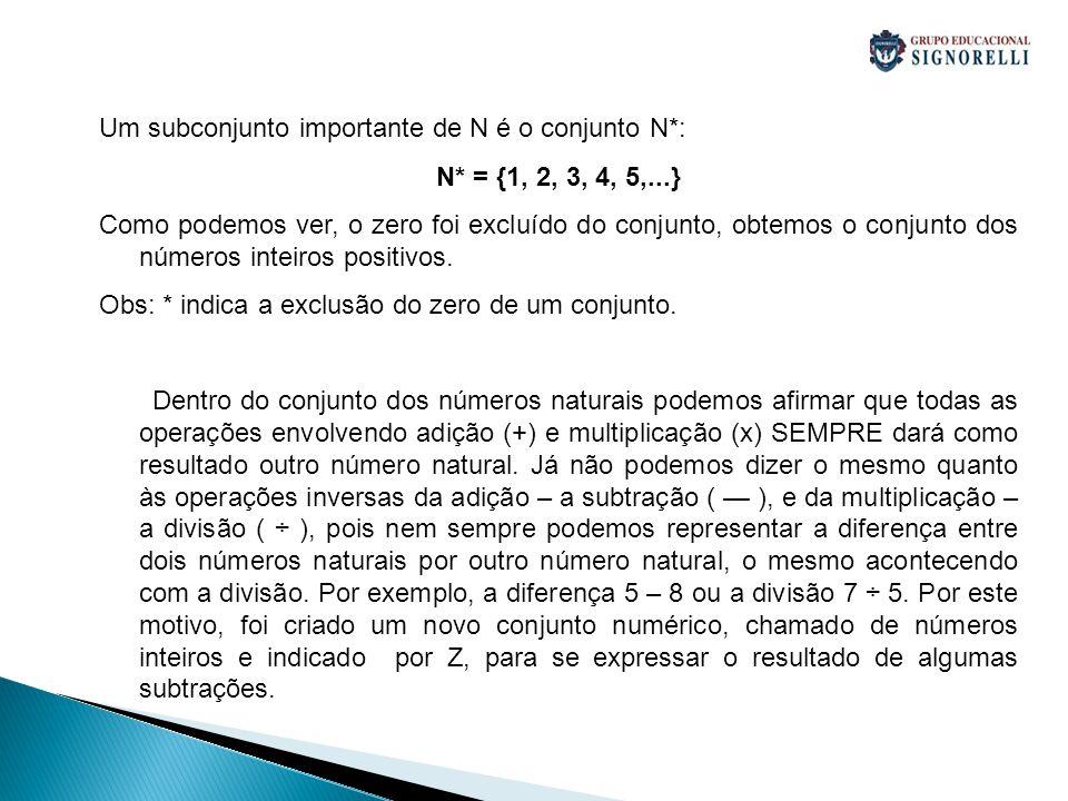 Um subconjunto importante de N é o conjunto N*: N* = {1, 2, 3, 4, 5,...} Como podemos ver, o zero foi excluído do conjunto, obtemos o conjunto dos núm