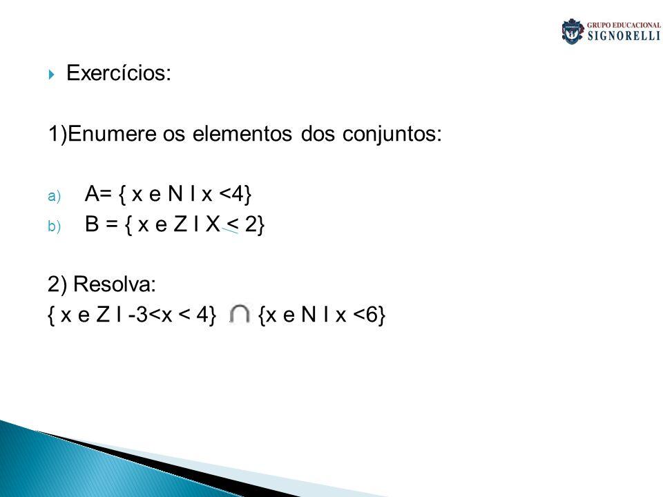 Exercícios: 1)Enumere os elementos dos conjuntos: a) A= { x e N I x <4} b) B = { x e Z I X < 2} 2) Resolva: { x e Z I -3<x < 4} x {x e N I x <6}