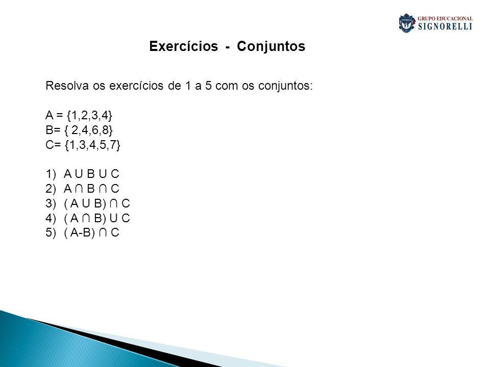 Exercícios - Conjuntos Resolva os exercícios de 1 a 5 com os conjuntos: A = {1,2,3,4} B= { 2,4,6,8} C= {1,3,4,5,7} 1)A U B U C 2)A B C 3)( A U B) C 4)