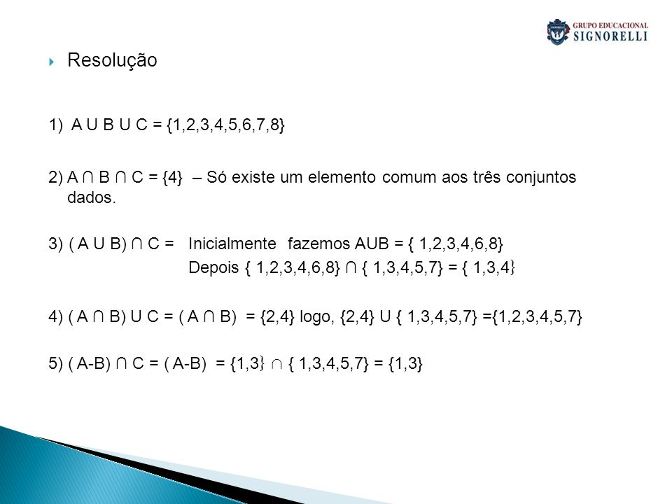 Resolução 1) A U B U C = {1,2,3,4,5,6,7,8} 2) A B C = {4} – Só existe um elemento comum aos três conjuntos dados. 3) ( A U B) C = Inicialmente fazemos