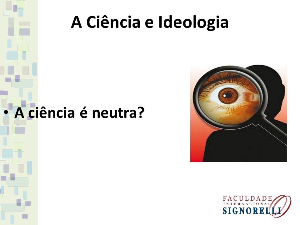 A Ciência e Ideologia A ciência é neutra?