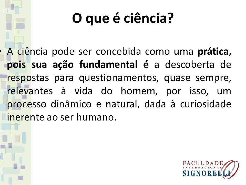 O que é ciência? A ciência pode ser concebida como uma prática, pois sua ação fundamental é a descoberta de respostas para questionamentos, quase semp