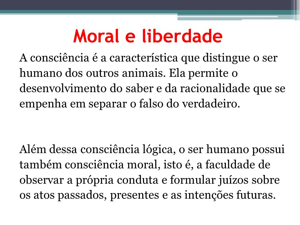 Moral e liberdade A consciência é a característica que distingue o ser humano dos outros animais. Ela permite o desenvolvimento do saber e da racional