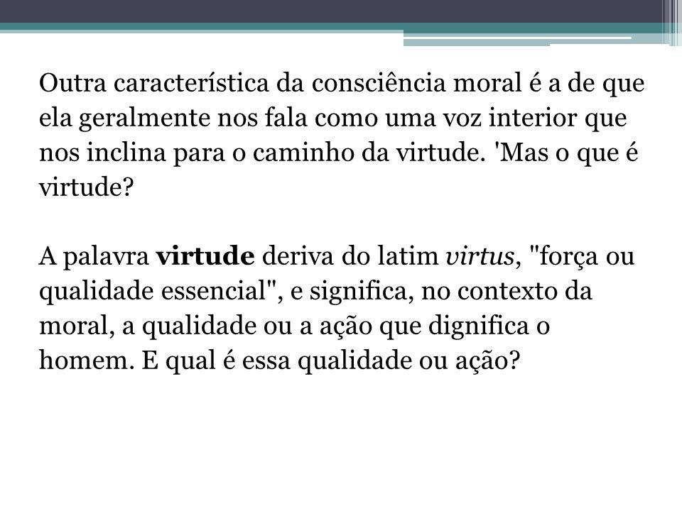 Outra característica da consciência moral é a de que ela geralmente nos fala como uma voz interior que nos inclina para o caminho da virtude. 'Mas o q