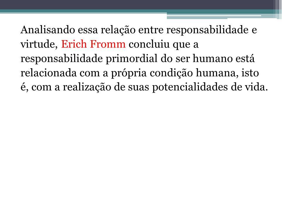Analisando essa relação entre responsabilidade e virtude, Erich Fromm concluiu que a responsabilidade primordial do ser humano está relacionada com a