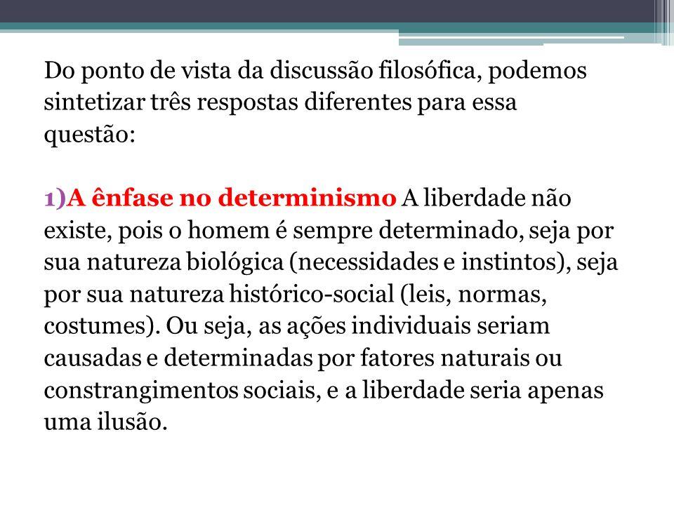 Do ponto de vista da discussão filosófica, podemos sintetizar três respostas diferentes para essa questão: 1)A ênfase no determinismo A liberdade não