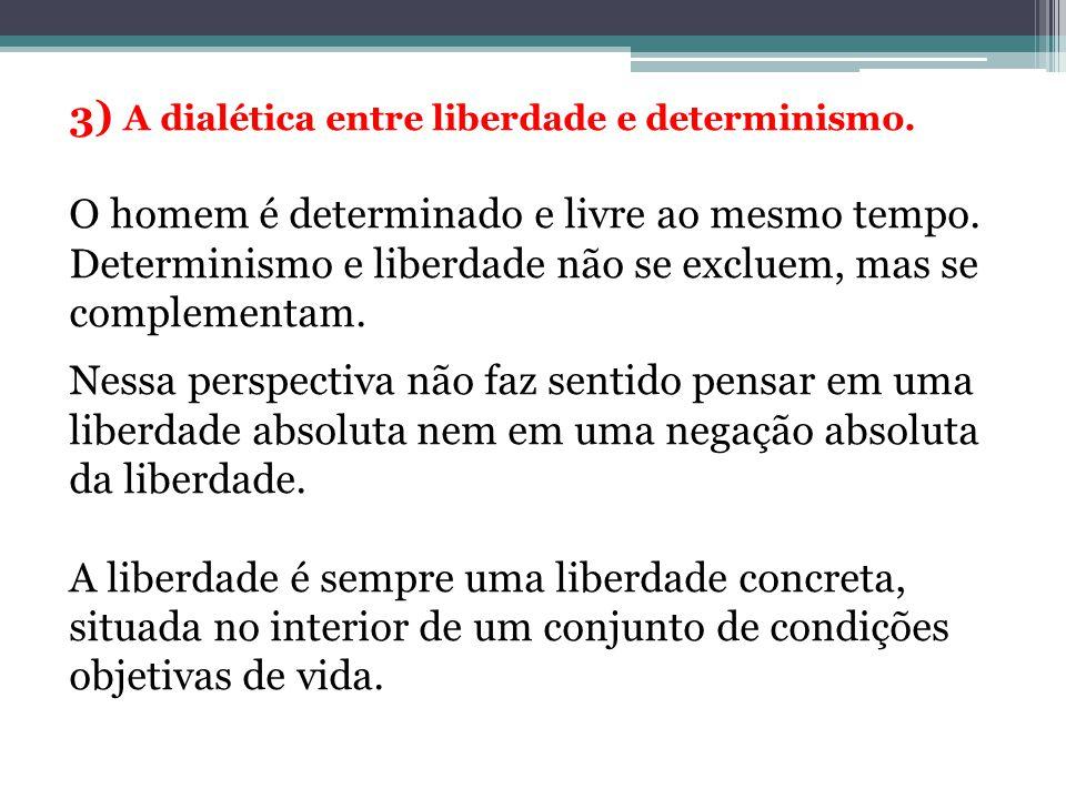 3) A dialética entre liberdade e determinismo. O homem é determinado e livre ao mesmo tempo. Determinismo e liberdade não se excluem, mas se complemen