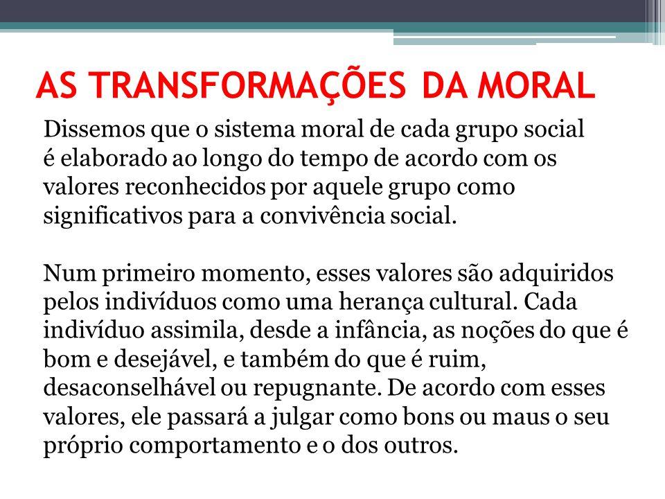 AS TRANSFORMAÇÕES DA MORAL Dissemos que o sistema moral de cada grupo social é elaborado ao longo do tempo de acordo com os valores reconhecidos por a