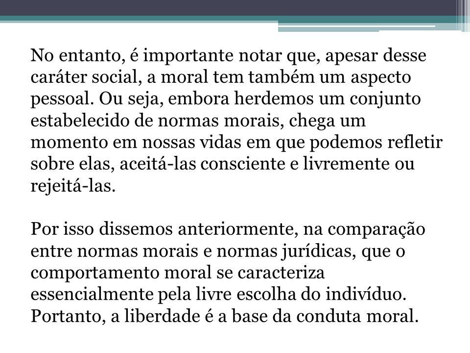 No entanto, é importante notar que, apesar desse caráter social, a moral tem também um aspecto pessoal. Ou seja, embora herdemos um conjunto estabelec