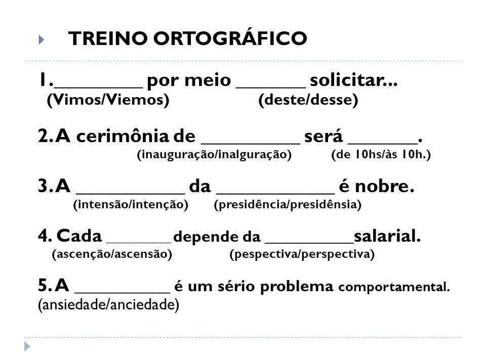 TREINO ORTOGRÁFICO 1._________ por meio _______ solicitar... (Vimos/Viemos) (deste/desse) 2. A cerimônia de __________ será _______. (inauguração/inal
