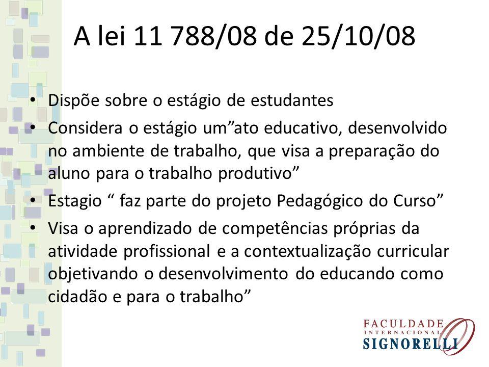A lei 11 788/08 de 25/10/08 Dispõe sobre o estágio de estudantes Considera o estágio umato educativo, desenvolvido no ambiente de trabalho, que visa a