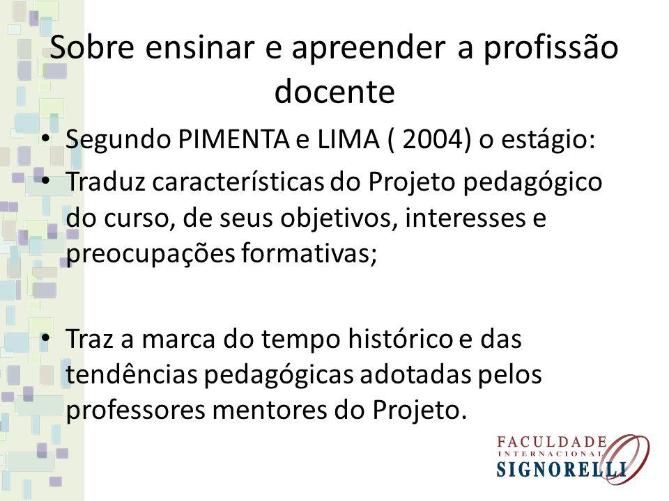 Sobre ensinar e apreender a profissão docente Segundo PIMENTA e LIMA ( 2004) o estágio: Traduz características do Projeto pedagógico do curso, de seus